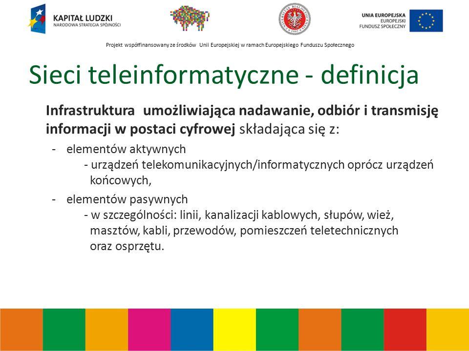 Projekt współfinansowany ze środków Unii Europejskiej w ramach Europejskiego Funduszu Społecznego Sieci teleinformatyczne - definicja Infrastruktura umożliwiająca nadawanie, odbiór i transmisję informacji w postaci cyfrowej składająca się z: -elementów aktywnych - urządzeń telekomunikacyjnych/informatycznych oprócz urządzeń końcowych, -elementów pasywnych - w szczególności: linii, kanalizacji kablowych, słupów, wież, masztów, kabli, przewodów, pomieszczeń teletechnicznych oraz osprzętu.