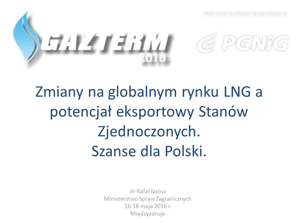 Zmiany na globalnym rynku LNG a potencjał eksportowy Stanów Zjednoczonych. Szanse dla Polski. dr Rafał Jarosz Ministerstwo Spraw Zagranicznych 16-18 m
