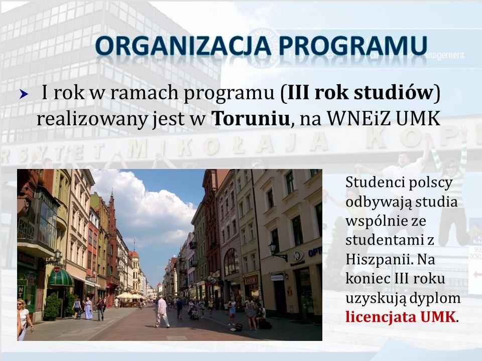  I rok w ramach programu (III rok studiów) realizowany jest w Toruniu, na WNEiZ UMK Studenci polscy odbywają studia wspólnie ze studentami z Hiszpani