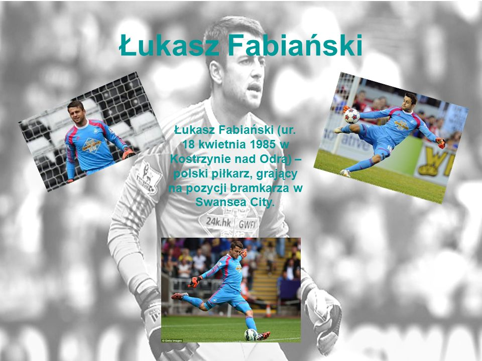 Łukasz Fabiański Łukasz Fabiański (ur. 18 kwietnia 1985 w Kostrzynie nad Odrą) – polski piłkarz, grający na pozycji bramkarza w Swansea City.