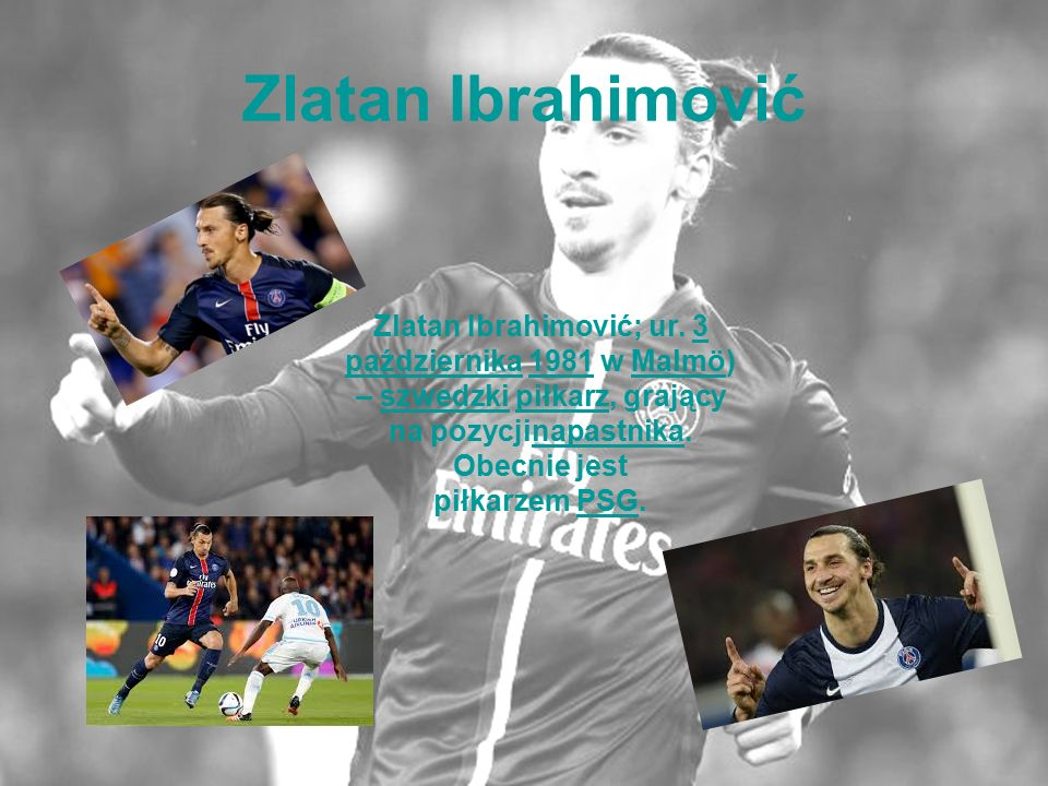 Zlatan Ibrahimović Zlatan Ibrahimović; ur. 3 października 1981 w Malmö) – szwedzki piłkarz, grający na pozycjinapastnika. Obecnie jest piłkarzem PSG.3