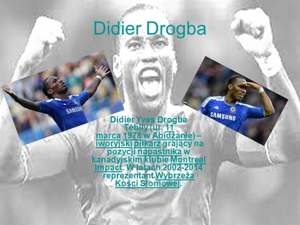 Didier Drogba Didier Yves Drogba Tébily (ur. 11 marca 1978 w Abidżanie) – iworyjski piłkarz grający na pozycji napastnika w kanadyjskim klubie Montrea