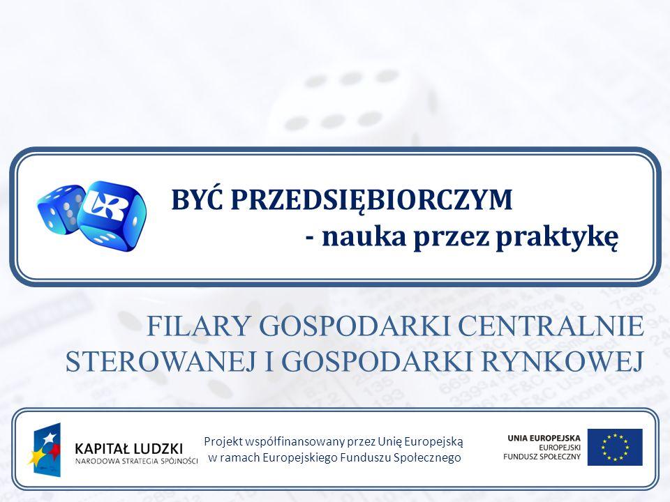 BYĆ PRZEDSIĘBIORCZYM - nauka przez praktykę Projekt współfinansowany przez Unię Europejską w ramach Europejskiego Funduszu Społecznego FILARY GOSPODARKI CENTRALNIE STEROWANEJ I GOSPODARKI RYNKOWEJ