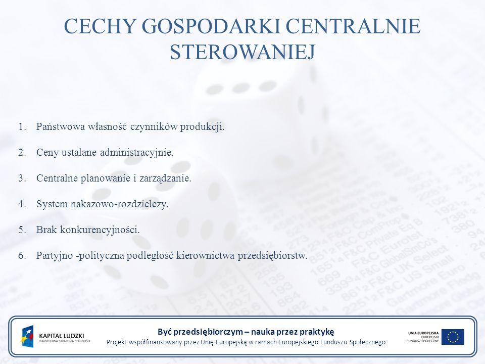 Być przedsiębiorczym – nauka przez praktykę Projekt współfinansowany przez Unię Europejską w ramach Europejskiego Funduszu Społecznego CECHY GOSPODARKI CENTRALNIE STEROWANIEJ 1.Państwowa własność czynników produkcji.