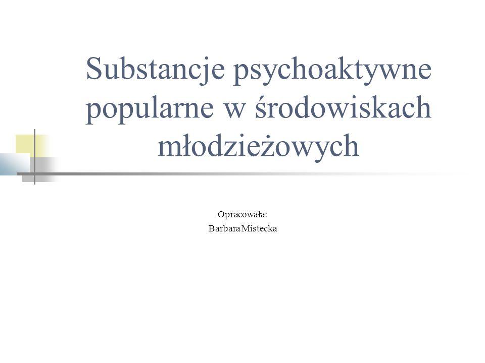 Substancje psychoaktywne popularne w środowiskach młodzieżowych Opracowała: Barbara Mistecka
