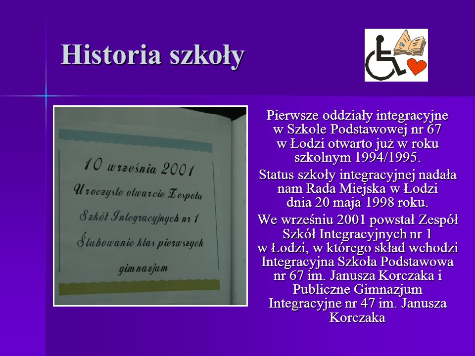 Historia szkoły Pierwsze oddziały integracyjne w Szkole Podstawowej nr 67 w Łodzi otwarto już w roku szkolnym 1994/1995. Status szkoły integracyjnej n