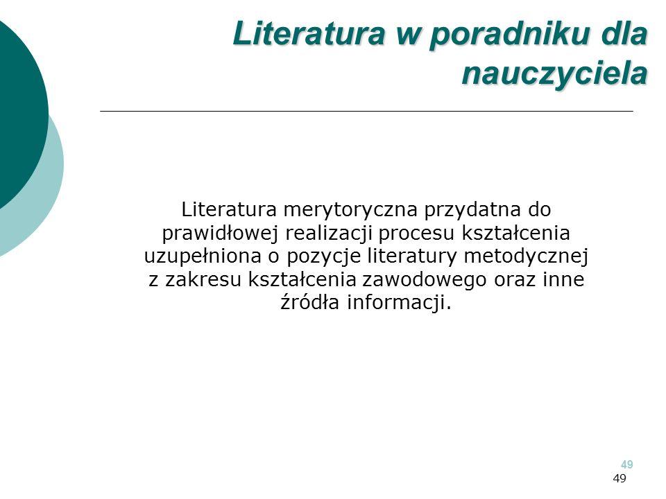 49 Literatura merytoryczna przydatna do prawidłowej realizacji procesu kształcenia uzupełniona o pozycje literatury metodycznej z zakresu kształcenia zawodowego oraz inne źródła informacji.