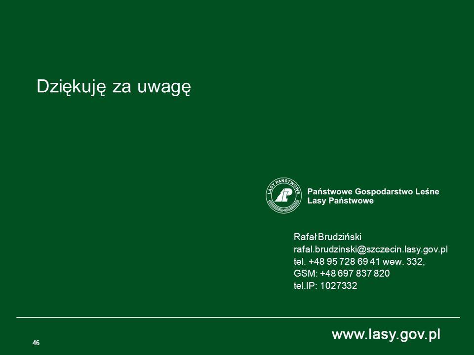 46 Rafał Brudziński rafal.brudzinski@szczecin.lasy.gov.pl tel. +48 95 728 69 41 wew. 332, GSM: +48 697 837 820 tel.IP: 1027332 Dziękuję za uwagę