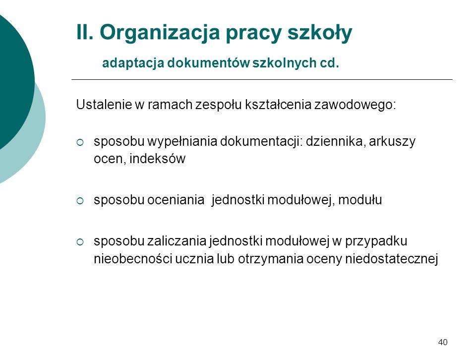 40 II. Organizacja pracy szkoły adaptacja dokumentów szkolnych cd. Ustalenie w ramach zespołu kształcenia zawodowego:  sposobu wypełniania dokumentac