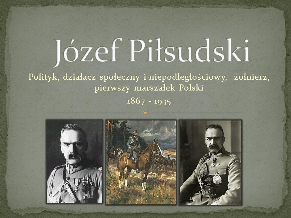 Polityk, działacz społeczny i niepodległościowy, żołnierz, pierwszy marszałek Polski 1867 - 1935