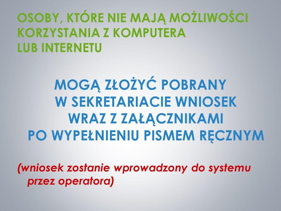 OSOBY, KTÓRE NIE MAJĄ MOŻLIWOŚCI KORZYSTANIA Z KOMPUTERA LUB INTERNETU MOGĄ ZŁOŻYĆ POBRANY W SEKRETARIACIE WNIOSEK WRAZ Z ZAŁĄCZNIKAMI PO WYPEŁNIENIU PISMEM RĘCZNYM (wniosek zostanie wprowadzony do systemu przez operatora)