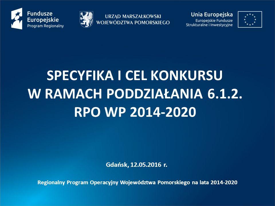 SPECYFIKA I CEL KONKURSU W RAMACH PODDZIAŁANIA 6.1.2. RPO WP 2014-2020 Gdańsk, 12.05.2016 r. Regionalny Program Operacyjny Województwa Pomorskiego na