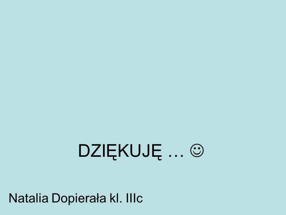 DZIĘKUJĘ … Natalia Dopierała kl. IIIc