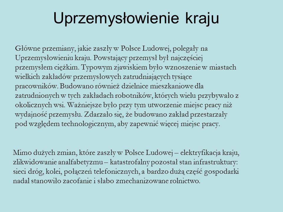 Uprzemysłowienie kraju Główne przemiany, jakie zaszły w Polsce Ludowej, polegały na Uprzemysłowieniu kraju. Powstający przemysł był najczęściej przemy