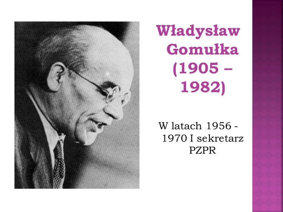 Władysław Gomułka (1905 – 1982) W latach 1956 - 1970 I sekretarz PZPR