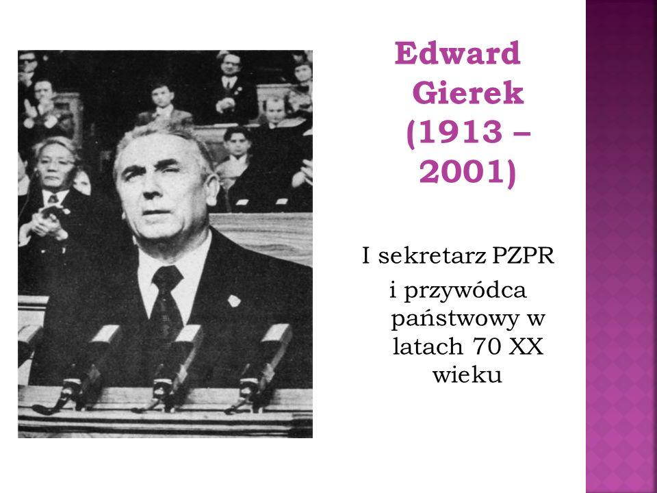 Edward Gierek (1913 – 2001) I sekretarz PZPR i przywódca państwowy w latach 70 XX wieku