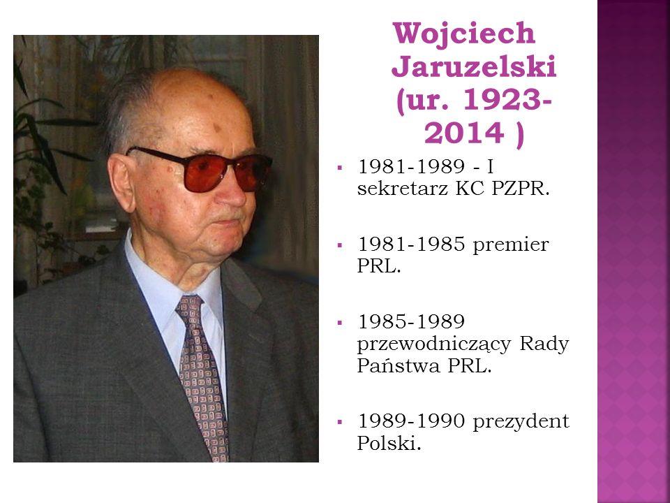 Wojciech Jaruzelski (ur. 1923- 2014 )  1981-1989 - I sekretarz KC PZPR.