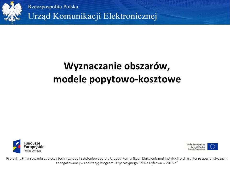 """Wyznaczanie obszarów, modele popytowo-kosztowe Projekt: """"Finansowanie zaplecza technicznego i szkoleniowego dla Urzędu Komunikacji Elektronicznej instytucji o charakterze specjalistycznym zaangażowanej w realizację Programu Operacyjnego Polska Cyfrowa w 2015 r."""