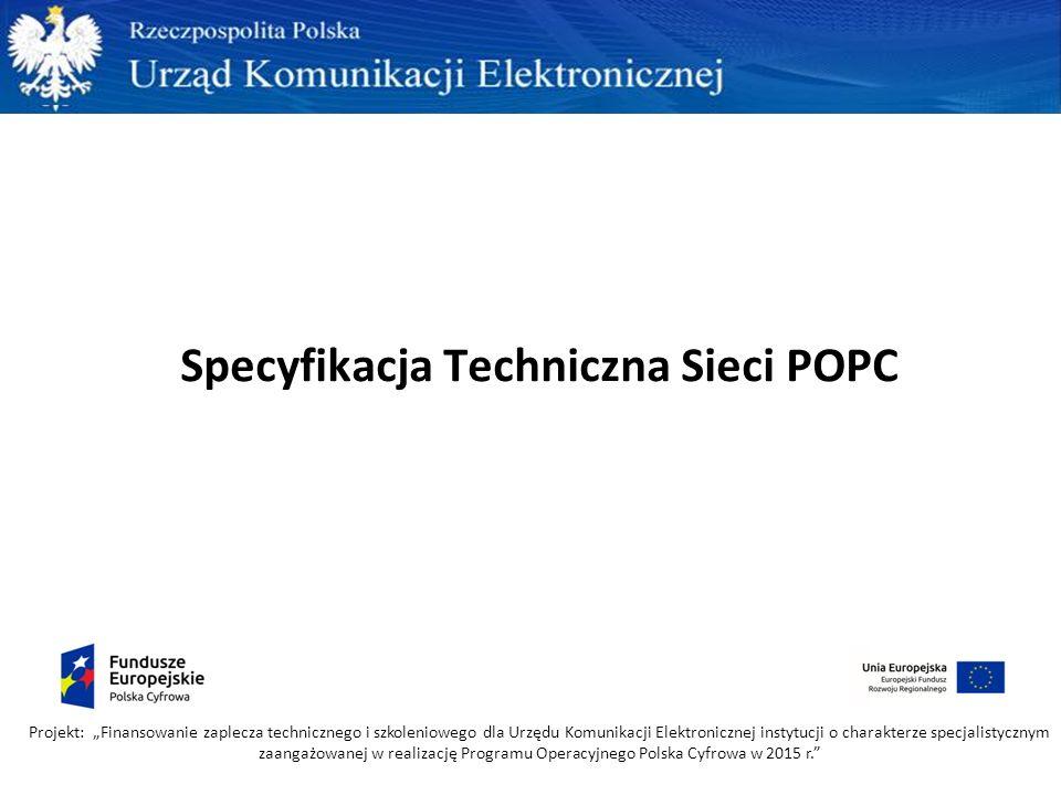 """Specyfikacja Techniczna Sieci POPC Projekt: """"Finansowanie zaplecza technicznego i szkoleniowego dla Urzędu Komunikacji Elektronicznej instytucji o cha"""