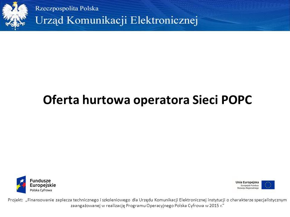 """Oferta hurtowa operatora Sieci POPC Projekt: """"Finansowanie zaplecza technicznego i szkoleniowego dla Urzędu Komunikacji Elektronicznej instytucji o charakterze specjalistycznym zaangażowanej w realizację Programu Operacyjnego Polska Cyfrowa w 2015 r."""