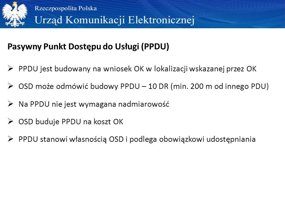 Pasywny Punkt Dostępu do Usługi (PPDU)  PPDU jest budowany na wniosek OK w lokalizacji wskazanej przez OK  OSD może odmówić budowy PPDU – 10 DR (min