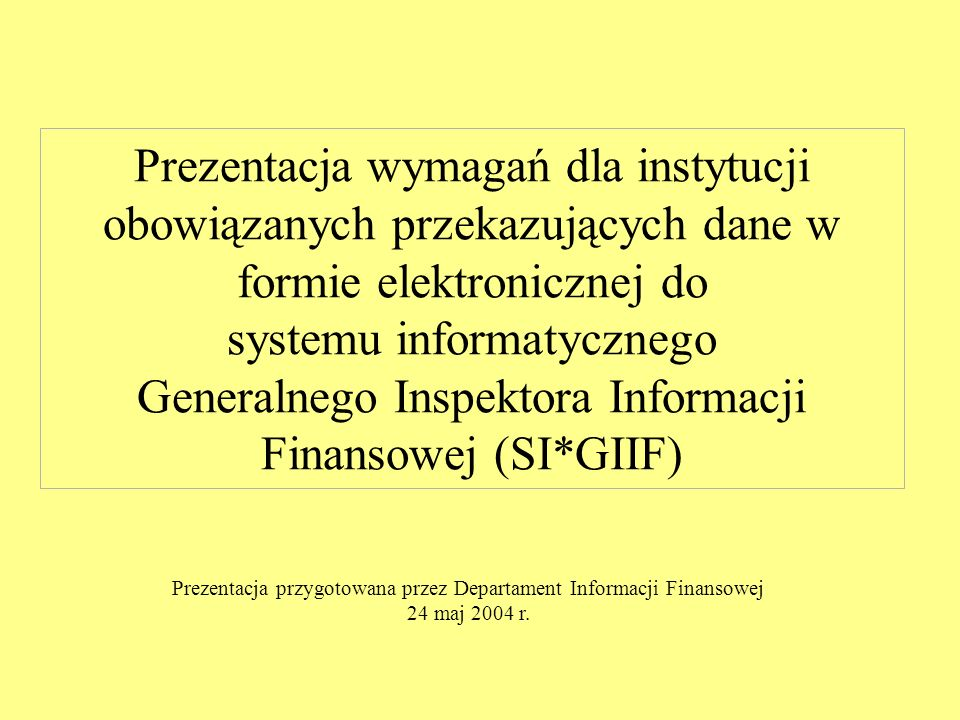 Prezentacja wymagań dla instytucji obowiązanych przekazujących dane w formie elektronicznej do systemu informatycznego Generalnego Inspektora Informacji Finansowej (SI*GIIF) Prezentacja przygotowana przez Departament Informacji Finansowej 24 maj 2004 r.