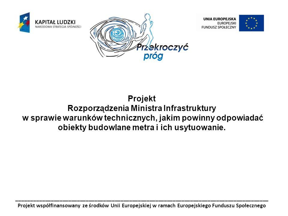 _______________________________________________________________________________________ Projekt współfinansowany ze środków Unii Europejskiej w ramach Europejskiego Funduszu Społecznego Projekt Rozporządzenia Ministra Infrastruktury w sprawie warunków technicznych, jakim powinny odpowiadać obiekty budowlane metra i ich usytuowanie.