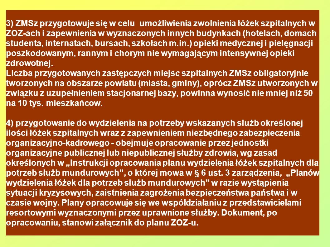 3) ZMSz przygotowuje się w celu umożliwienia zwolnienia łóżek szpitalnych w ZOZ-ach i zapewnienia w wyznaczonych innych budynkach (hotelach, domach studenta, internatach, bursach, szkołach m.in.) opieki medycznej i pielęgnacji poszkodowanym, rannym i chorym nie wymagającym intensywnej opieki zdrowotnej.