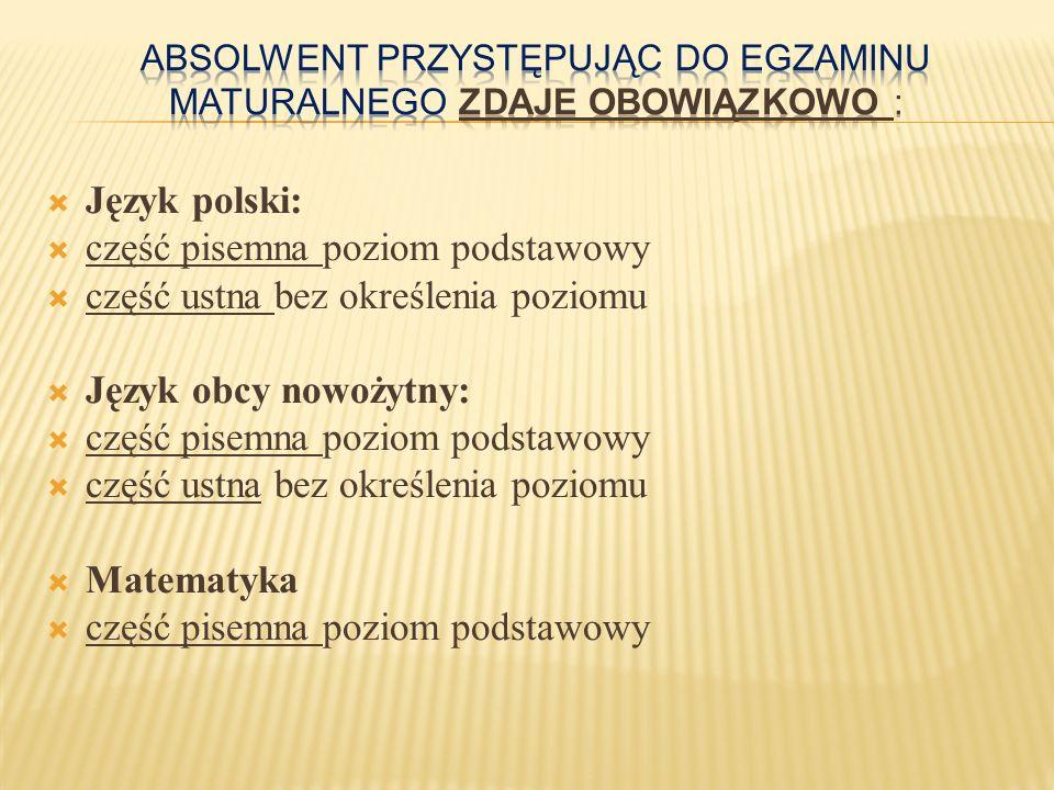 W części ustnej:  język obcy nowożytny jeżeli jest to inny język niż wybrany jako obowiązkowy W części pisemnej:  z języka polskiego na poziomie rozszerzonym  z matematyki na poziomie rozszerzonym  z języka obcego jeżeli jest to ten sam język, który zadeklarował jako przedmiot obowiązkowy – na poziomie rozszerzonym  z języka obcego jeżeli jest to inny język niż zadeklarowany jako przedmiot obowiązkowy – na poziomie podstawowym lub rozszerzonym  z biologii, chemii, filozofii, fizyki i astronomii, geografii, historii, historii muzyki, historii sztuki, informatyki, języka łacińskiego i kultury antycznej, języka mniejszości etnicznej, języka regionalnego, wiedzy o społeczeństwie, wiedzy o tańcu – na poziomie podstawowym albo rozszerzonym