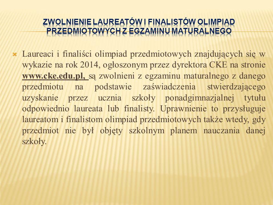  Laureaci i finaliści olimpiad przedmiotowych znajdujących się w wykazie na rok 2014, ogłoszonym przez dyrektora CKE na stronie www.cke.edu.pl, są zwolnieni z egzaminu maturalnego z danego przedmiotu na podstawie zaświadczenia stwierdzającego uzyskanie przez ucznia szkoły ponadgimnazjalnej tytułu odpowiednio laureata lub finalisty.