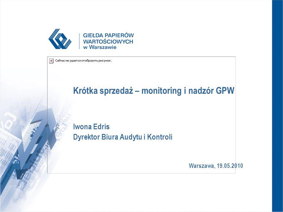 Warszawa, 19.05.2010 Krótka sprzedaż – monitoring i nadzór GPW Iwona Edris Dyrektor Biura Audytu i Kontroli