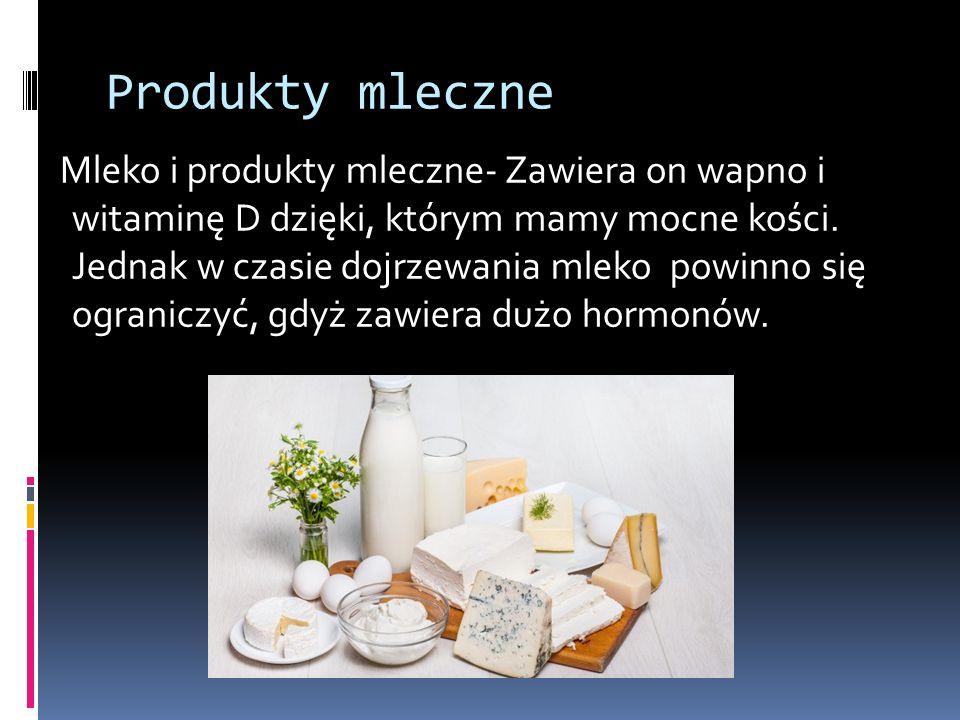 Produkty mleczne Mleko i produkty mleczne- Zawiera on wapno i witaminę D dzięki, którym mamy mocne kości. Jednak w czasie dojrzewania mleko powinno si