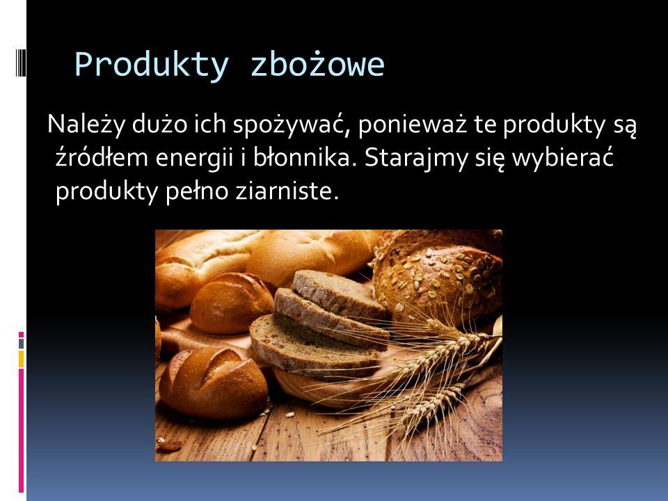 Produkty zbożowe Należy dużo ich spożywać, ponieważ te produkty są źródłem energii i błonnika. Starajmy się wybierać produkty pełno ziarniste.