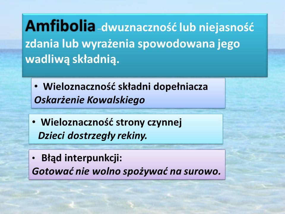 Amfibolia Amfibolia – dwuznaczność lub niejasność zdania lub wyrażenia spowodowana jego wadliwą składnią. Wieloznaczność składni dopełniacza Oskarżeni