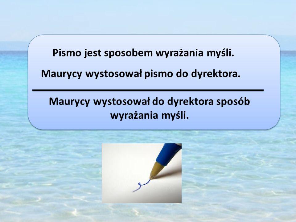Pismo jest sposobem wyrażania myśli. Maurycy wystosował pismo do dyrektora. Maurycy wystosował do dyrektora sposób wyrażania myśli.