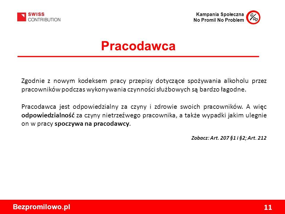 Kampania Społeczna No Promil No Problem Bezpromilowo.pl 11 Pracodawca Zgodnie z nowym kodeksem pracy przepisy dotyczące spożywania alkoholu przez pracowników podczas wykonywania czynności służbowych są bardzo łagodne.