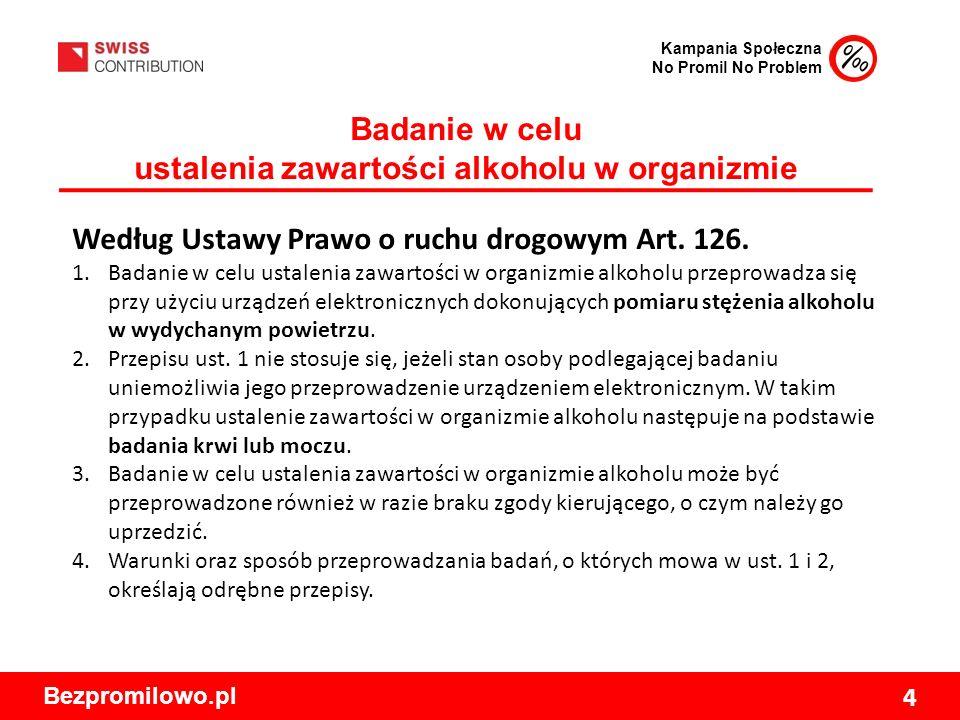 Kampania Społeczna No Promil No Problem Bezpromilowo.pl 4 Badanie w celu ustalenia zawartości alkoholu w organizmie Według Ustawy Prawo o ruchu drogowym Art.