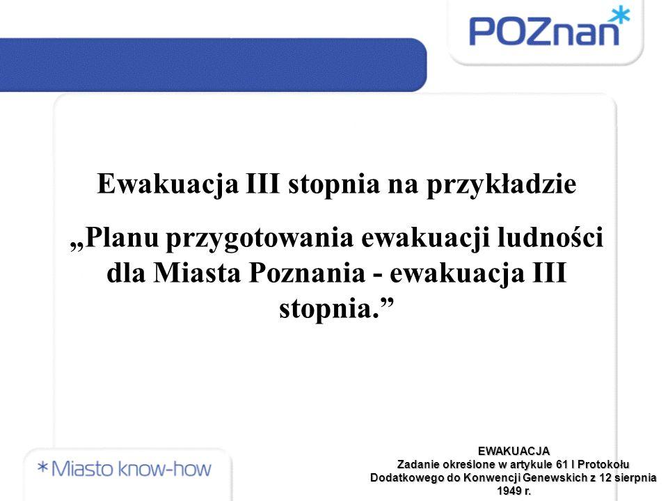 """Ewakuacja III stopnia na przykładzie """"Planu przygotowania ewakuacji ludności dla Miasta Poznania - ewakuacja III stopnia. EWAKUACJA Zadanie określone w artykule 61 I Protokołu Dodatkowego do Konwencji Genewskich z 12 sierpnia 1949 r."""