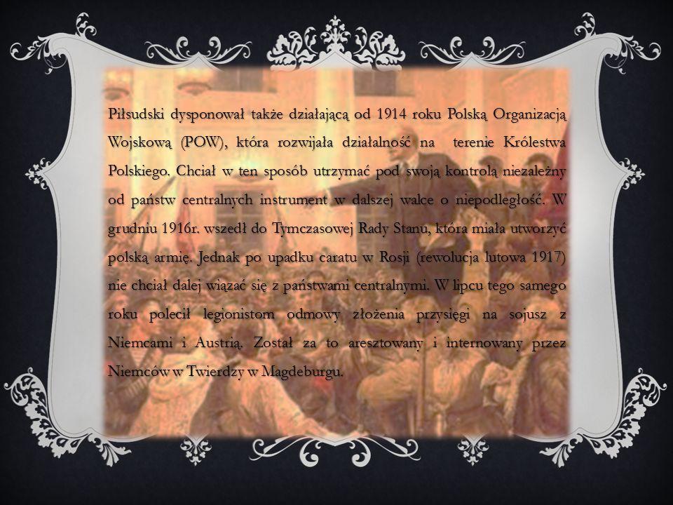 Piłsudski dysponował także działającą od 1914 roku Polską Organizacją Wojskową (POW), która rozwijała działalność na terenie Królestwa Polskiego.