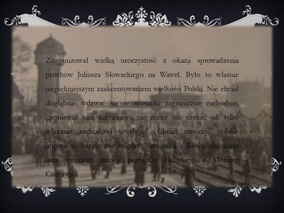 Zorganizował wielką uroczystość z okazji sprowadzenia prochów Juliusza Słowackiego na Wawel.