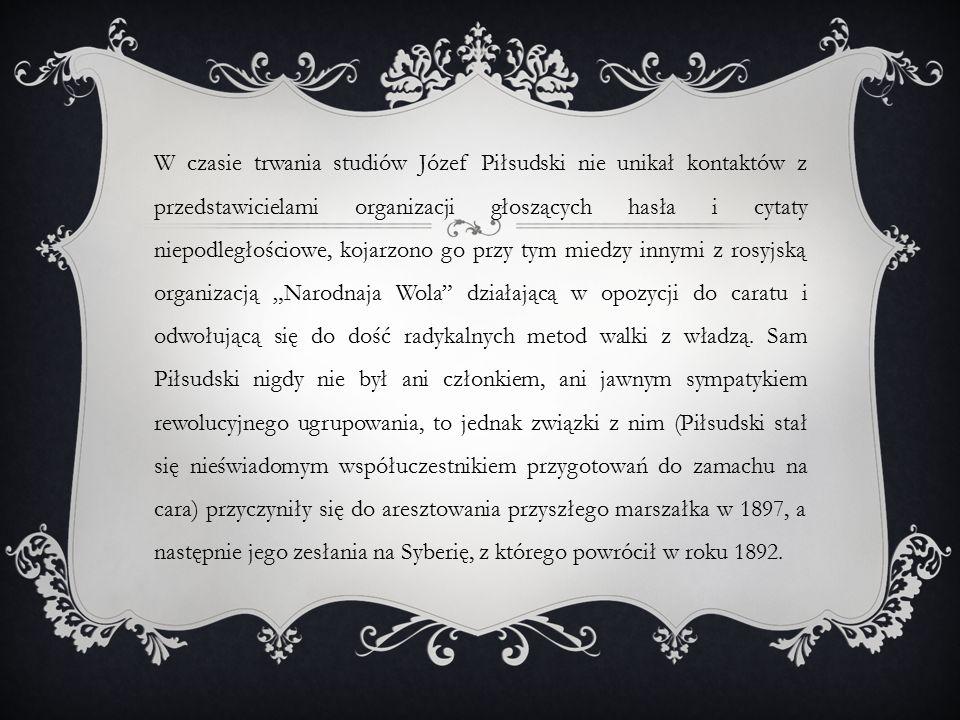 """W czasie trwania studiów Józef Piłsudski nie unikał kontaktów z przedstawicielami organizacji głoszących hasła i cytaty niepodległościowe, kojarzono go przy tym miedzy innymi z rosyjską organizacją """"Narodnaja Wola działającą w opozycji do caratu i odwołującą się do dość radykalnych metod walki z władzą."""