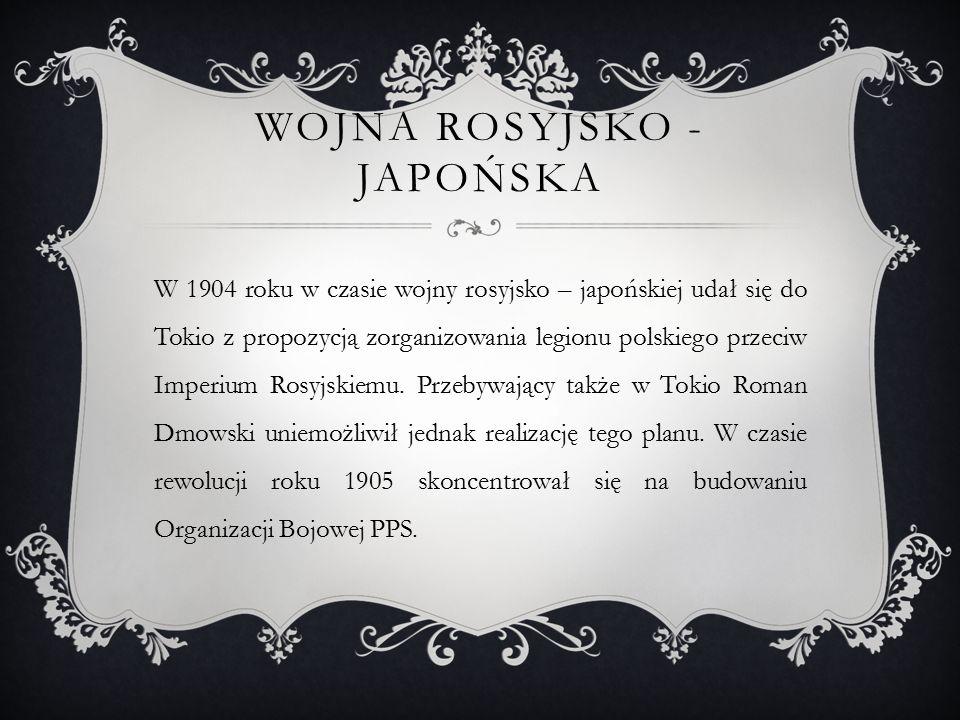 WOJNA ROSYJSKO - JAPOŃSKA W 1904 roku w czasie wojny rosyjsko – japońskiej udał się do Tokio z propozycją zorganizowania legionu polskiego przeciw Imperium Rosyjskiemu.
