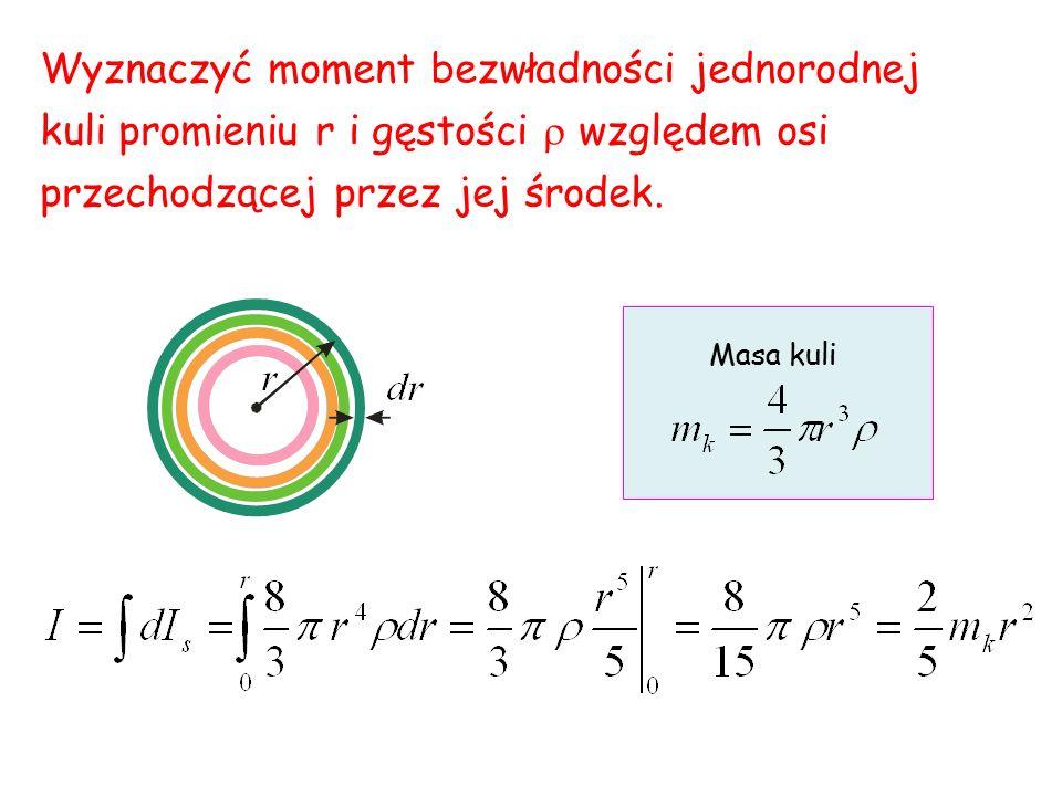 Wyznaczyć moment bezwładności jednorodnej kuli promieniu r i gęstości  względem osi przechodzącej przez jej środek. Masa kuli