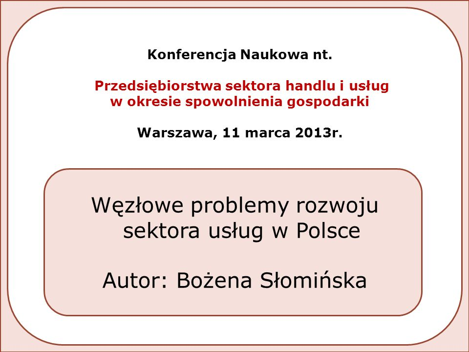  Niezadowalający poziom innowacyjności negatywnie wpływa na pozycję konkurencyjną przedsiębiorstw usługowych  Potencjał rozwojowy w obszarze usług biznesowych powoduje wzrost atrakcyjności sektora usług jako miejsca lokowania BIZ  Struktura wydatków budżetu państwa nie sprzyja rozwojowi sektora usług  Pozycja Polski w światowych rankingach konkurencyjności – brak postępu w szeregu ocenianych obszarów Warunki rozwoju sekcji usługowych