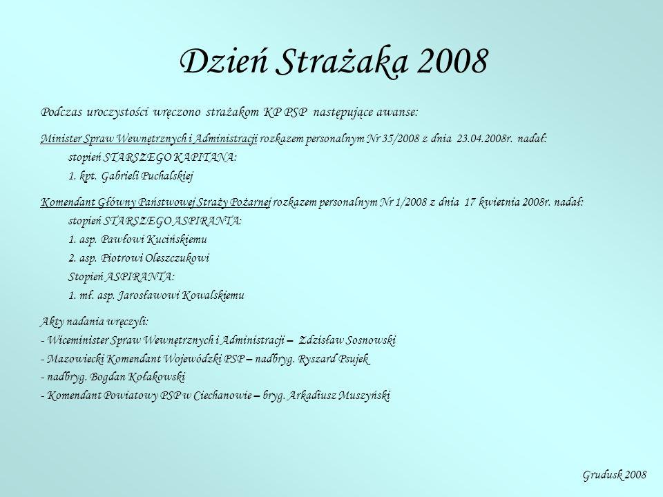 Dzień Strażaka 2008 Podczas uroczystości wręczono strażakom KP PSP następujące awanse: Minister Spraw Wewnętrznych i Administracji rozkazem personalnym Nr 35/2008 z dnia 23.04.2008r.