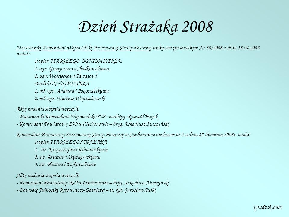 Dzień Strażaka 2008 Mazowiecki Komendant Wojewódzki Państwowej Straży Pożarnej rozkazem personalnym Nr 30/2008 z dnia 18.04.2008 nadał: stopień STARSZEGO OGNIOMISTRZA: 1.