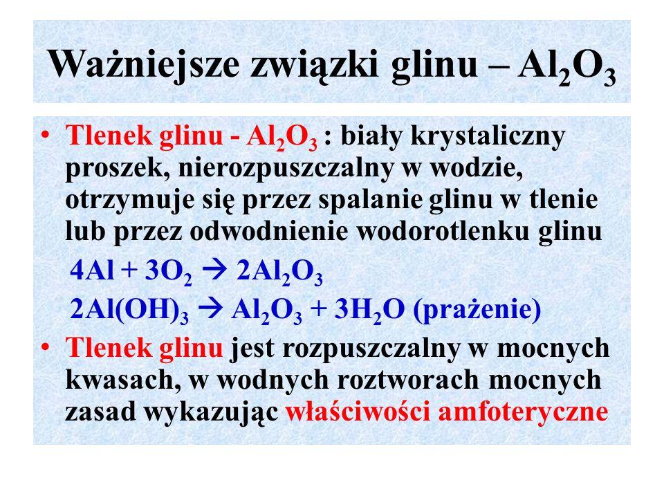 Ważniejsze związki glinu – Al 2 O 3 Tlenek glinu - Al 2 O 3 : biały krystaliczny proszek, nierozpuszczalny w wodzie, otrzymuje się przez spalanie glinu w tlenie lub przez odwodnienie wodorotlenku glinu 4Al + 3O 2  2Al 2 O 3 2Al(OH) 3  Al 2 O 3 + 3H 2 O (prażenie) Tlenek glinu jest rozpuszczalny w mocnych kwasach, w wodnych roztworach mocnych zasad wykazując właściwości amfoteryczne