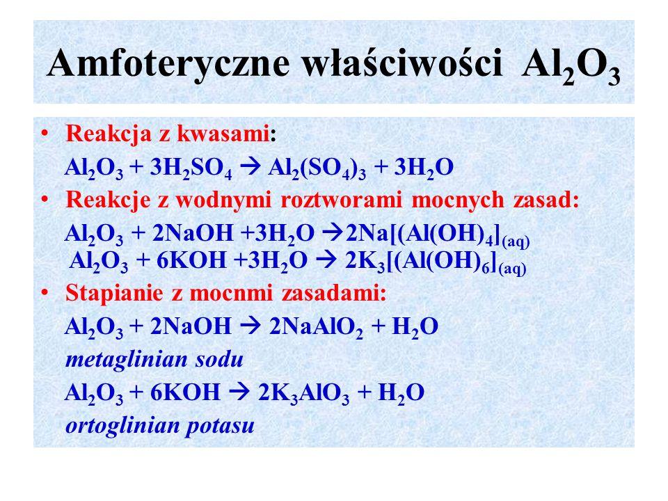Amfoteryczne właściwości Al 2 O 3 Reakcja z kwasami: Al 2 O 3 + 3H 2 SO 4  Al 2 (SO 4 ) 3 + 3H 2 O Reakcje z wodnymi roztworami mocnych zasad: Al 2 O 3 + 2NaOH +3H 2 O  2Na[(Al(OH) 4 ] (aq) Al 2 O 3 + 6KOH +3H 2 O  2K 3 [(Al(OH) 6 ] (aq) Stapianie z mocnmi zasadami: Al 2 O 3 + 2NaOH  2NaAlO 2 + H 2 O metaglinian sodu Al 2 O 3 + 6KOH  2K 3 AlO 3 + H 2 O ortoglinian potasu