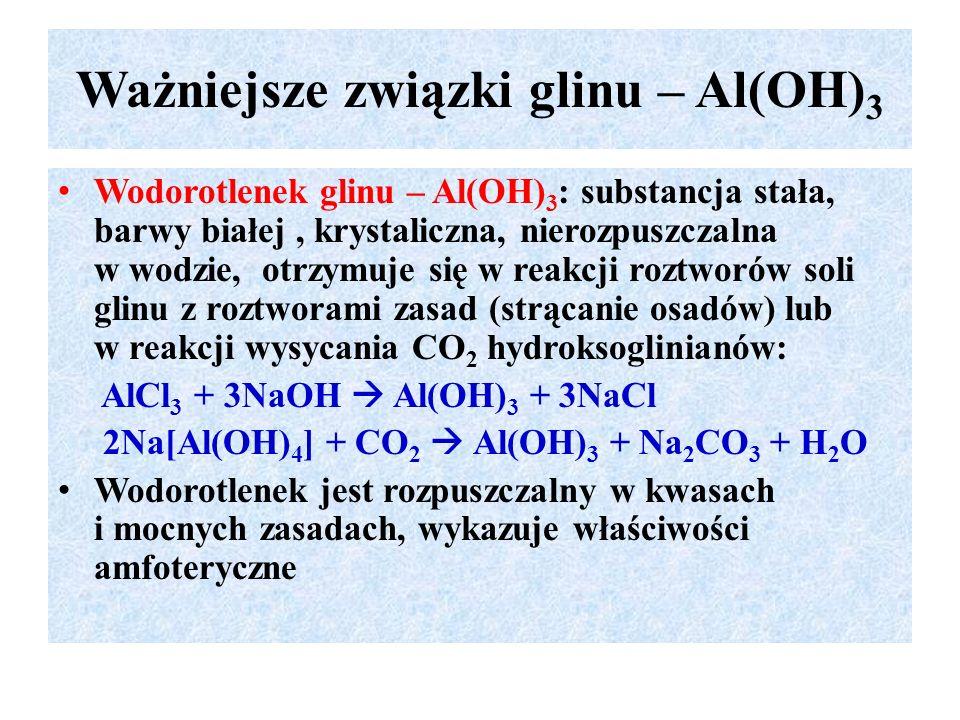 Ważniejsze związki glinu – Al(OH) 3 Wodorotlenek glinu – Al(OH) 3 : substancja stała, barwy białej, krystaliczna, nierozpuszczalna w wodzie, otrzymuje się w reakcji roztworów soli glinu z roztworami zasad (strącanie osadów) lub w reakcji wysycania CO 2 hydroksoglinianów: AlCl 3 + 3NaOH  Al(OH) 3 + 3NaCl 2Na[Al(OH) 4 ] + CO 2  Al(OH) 3 + Na 2 CO 3 + H 2 O Wodorotlenek jest rozpuszczalny w kwasach i mocnych zasadach, wykazuje właściwości amfoteryczne