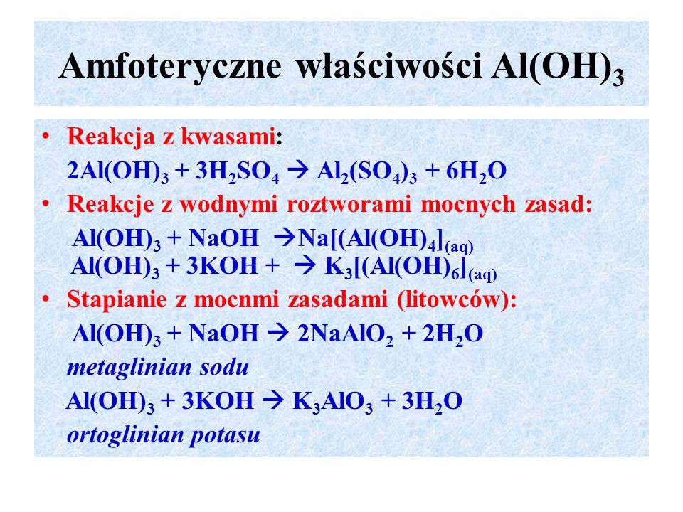 Amfoteryczne właściwości Al(OH) 3 Reakcja z kwasami: 2Al(OH) 3 + 3H 2 SO 4  Al 2 (SO 4 ) 3 + 6H 2 O Reakcje z wodnymi roztworami mocnych zasad: Al(OH) 3 + NaOH  Na[(Al(OH) 4 ] (aq) Al(OH) 3 + 3KOH +  K 3 [(Al(OH) 6 ] (aq) Stapianie z mocnmi zasadami (litowców): Al(OH) 3 + NaOH  2NaAlO 2 + 2H 2 O metaglinian sodu Al(OH) 3 + 3KOH  K 3 AlO 3 + 3H 2 O ortoglinian potasu